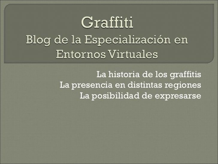 La historia de los graffitis La presencia en distintas regiones La posibilidad de expresarse