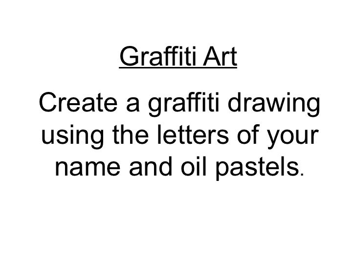 Graffiti Art Create a graffiti drawing using the letters of your name and oil pastels .