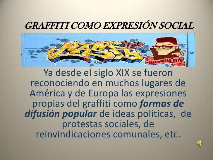GRAFFITI COMO EXPRESIÓN SOCIAL<br />Ya desde el siglo XIX se fueron reconociendo en muchos lugares de América y de Europa ...