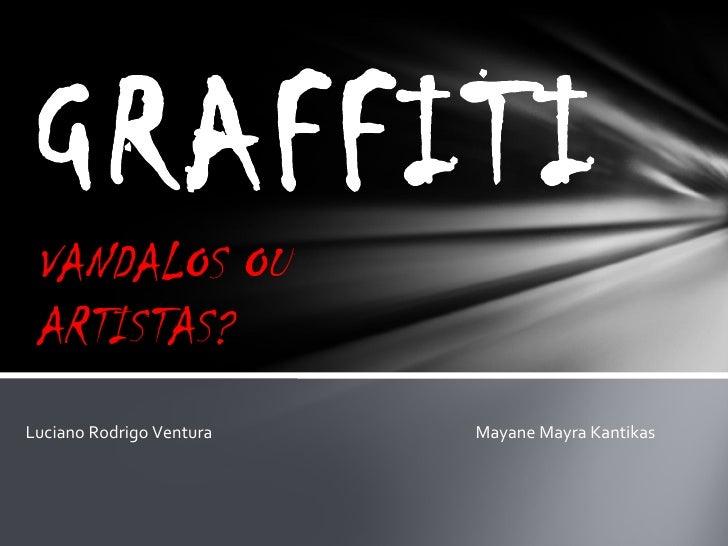 VANDALOS OU ARTISTAS? GRAFFITI Luciano Rodrigo Ventura  Mayane Mayra Kantikas