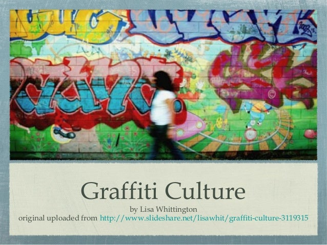 Graffiti Culture  by Lisa Whittington original uploaded from http://www.slideshare.net/lisawhit/graffiti-culture-3119315