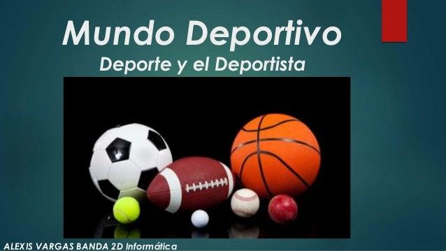 Mundo Deportivo Deporte y el Deportista ALEXIS VARGAS BANDA 2D Informática