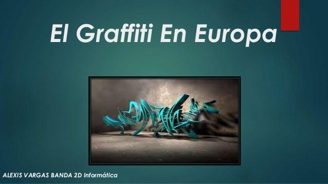El Graffiti En Europa ALEXIS VARGAS BANDA 2D Informática