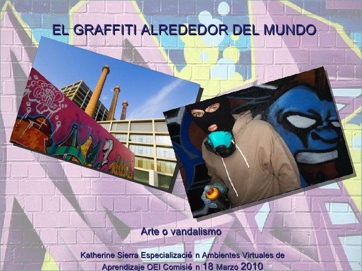 EL GRAFFITI ALREDEDOR DEL MUNDO Arte o vandalismo  Katherine Sierra Especializaci ó n Ambientes Virtuales de Aprendizaje O...