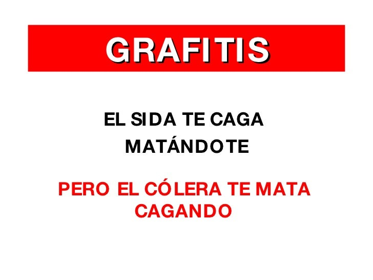 <ul><li>EL SIDA TE CAGA  </li></ul><ul><li>MATÁNDOTE </li></ul>GRAFITIS PERO EL CÓLERA TE MATA CAGANDO