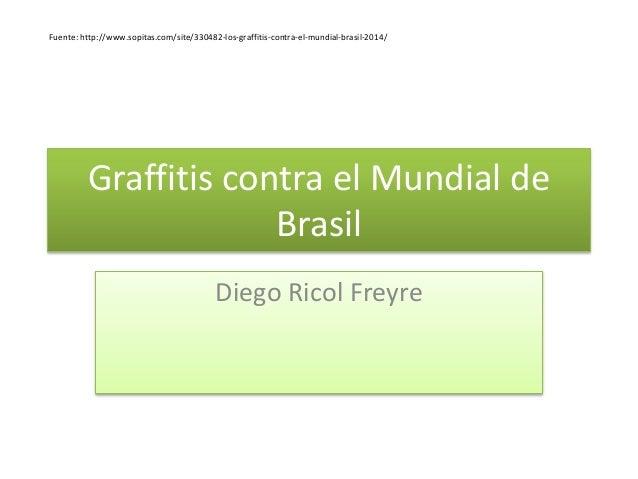 Graffitis contra el Mundial de Brasil Diego Ricol Freyre Fuente: http://www.sopitas.com/site/330482-los-graffitis-contra-e...