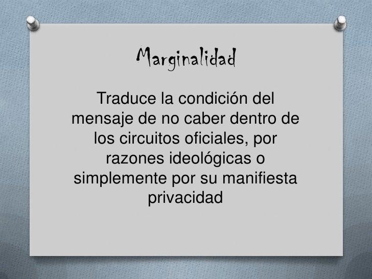 Marginalidad<br />Traduce la condición del mensaje de no caber dentro de los circuitos oficiales, por razones ideológicas ...