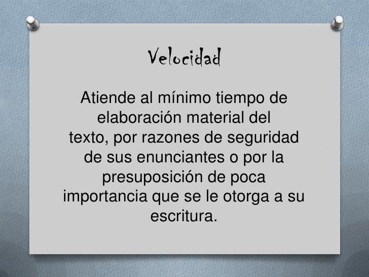 Velocidad <br />Atiende al mínimo tiempo de elaboración material del texto, por razones de seguridad de sus enunciantes o ...