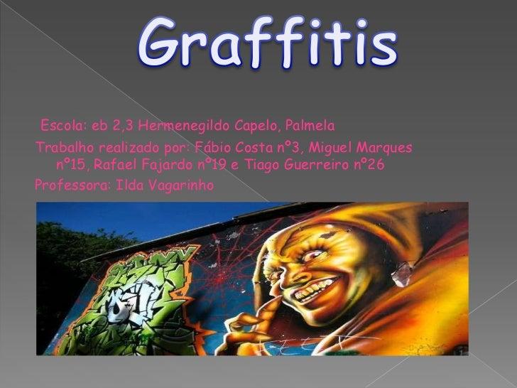 Graffitis<br />Escola: eb 2,3 Hermenegildo Capelo, Palmela<br />Trabalho realizado por: Fábio Costa nº3, Miguel Marques nº...
