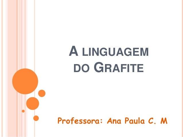A LINGUAGEM DO GRAFITE Professora: Ana Paula C. M