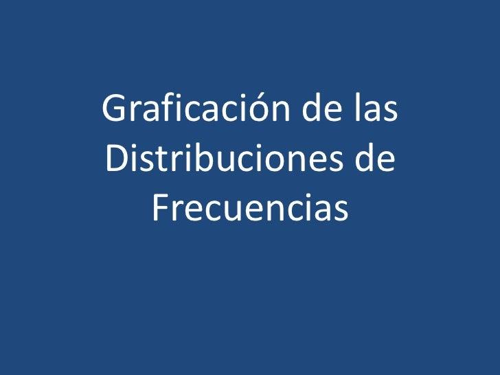Graficación de las Distribuciones de Frecuencias<br />