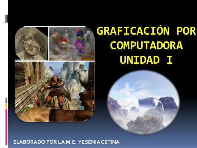 GRAFICACIÓN POR COMPUTADORA UNIDAD I ELABORADO POR LA M.E. YESENIA CETINA
