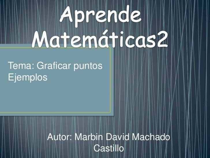 Tema: Graficar puntosEjemplos        Autor: Marbin David Machado                   Castillo