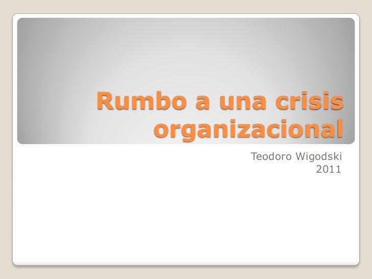 Rumbo a una crisis   organizacional           Teodoro Wigodski                      2011