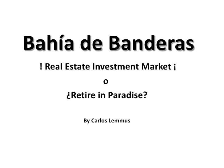 Bahía de Banderas ! Real Estate Investment Market ¡                  o        ¿Retire in Paradise?           By Carlos Lem...