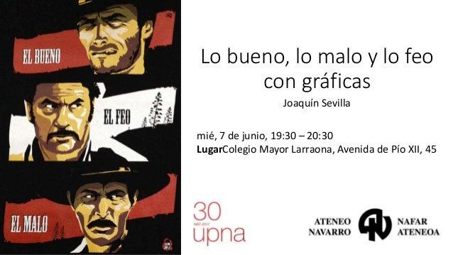 Lo bueno, lo malo y lo feo con gráficas Joaquín Sevilla mié, 7 de junio, 19:30 – 20:30 LugarColegio Mayor Larraona, Avenid...