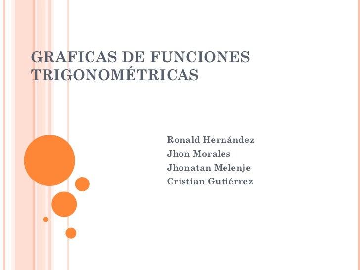 GRAFICAS DE FUNCIONES TRIGONOMÉTRICAS Ronald Hernández Jhon Morales Jhonatan Melenje Cristian Gutiérrez