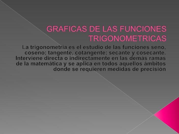GRAFICAS DE LAS FUNCIONES TRIGONOMETRICAS<br />La trigonometría es el estudio de las funciones seno, coseno; tangente, cot...
