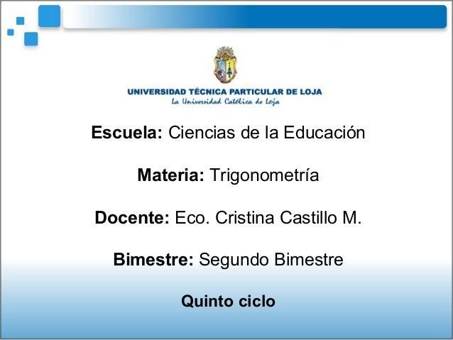 Escuela: Ciencias de la EducaciónMateria: TrigonometríaDocente: Eco. Cristina Castillo M.Bimestre: Segundo BimestreQuinto ...