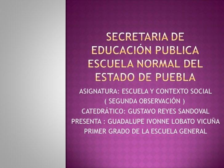 ASIGNATURA: ESCUELA Y CONTEXTO SOCIAL ( SEGUNDA OBSERVACIÓN )  CATEDRÁTICO: GUSTAVO REYES SANDOVAL PRESENTA : GUADALUPE IV...