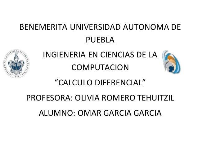 """BENEMERITA UNIVERSIDAD AUTONOMA DE PUEBLA INGIENERIA EN CIENCIAS DE LA COMPUTACION """"CALCULO DIFERENCIAL"""" PROFESORA: OLIVIA..."""