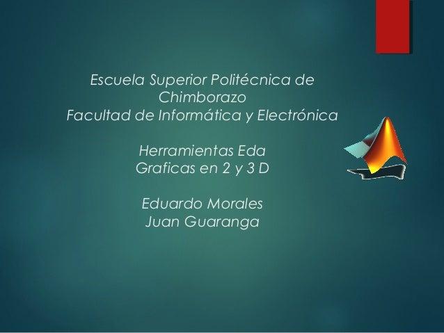 Escuela Superior Politécnica deChimborazoFacultad de Informática y ElectrónicaHerramientas EdaGraficas en 2 y 3 DEduardo M...
