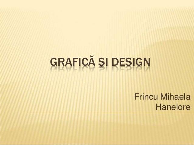 GRAFICĂ ŞI DESIGN Frincu Mihaela Hanelore