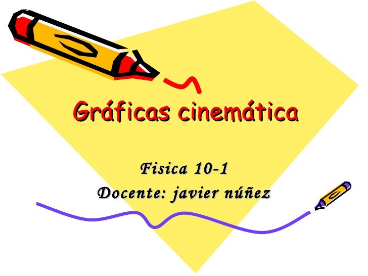Gráficas cinemática Fisica 10-1 Docente: javier núñez