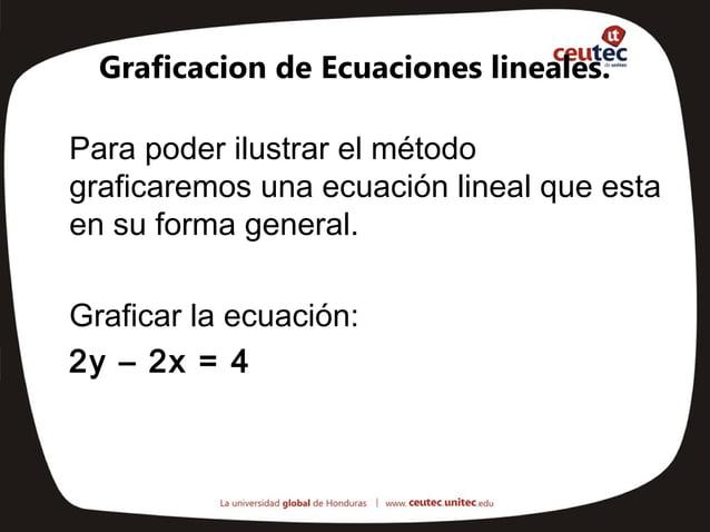 Graficacion de Ecuaciones lineales.Para poder ilustrar el métodograficaremos una ecuación lineal que estaen su forma gener...