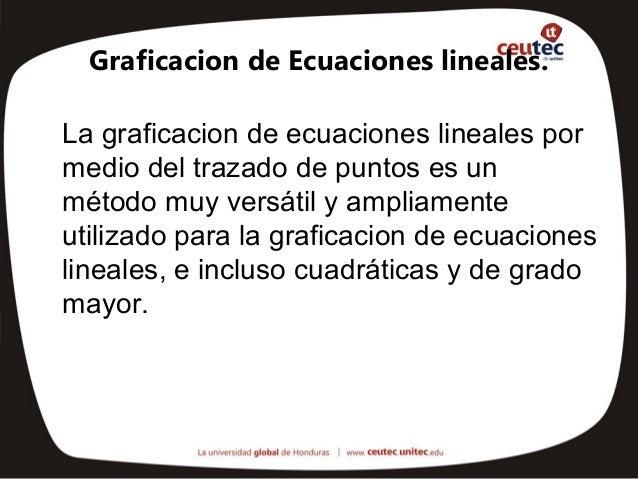 Graficacion de Ecuaciones lineales.La graficacion de ecuaciones lineales pormedio del trazado de puntos es unmétodo muy ve...