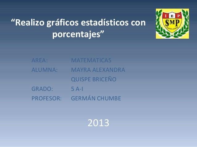 """""""Realizo gráficos estadísticos con porcentajes"""" AREA: ALUMNA: GRADO: PROFESOR:  MATEMATICAS MAYRA ALEXANDRA QUISPE BRICEÑO..."""