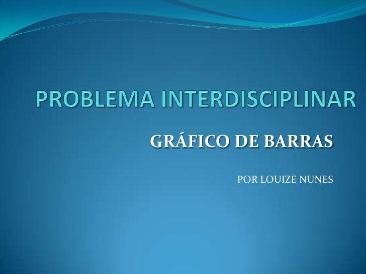 PROBLEMA INTERDISCIPLINAR<br />GRÁFICO DE BARRAS<br />POR LOUIZE NUNES<br />