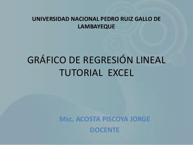GRÁFICO DE REGRESIÓN LINEAL TUTORIAL EXCEL Msc. ACOSTA PISCOYA JORGE DOCENTE UNIVERSIDAD NACIONAL PEDRO RUIZ GALLO DE LAMB...
