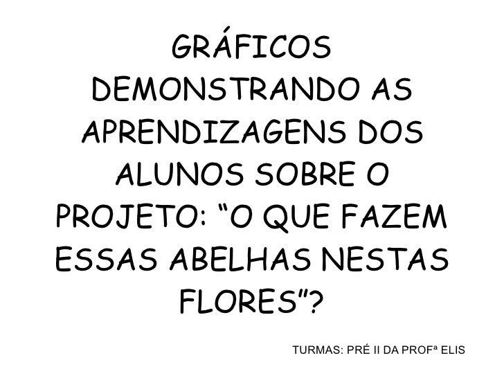 """GRÁFICOS  DEMONSTRANDO AS APRENDIZAGENS DOS   ALUNOS SOBRE OPROJETO: """"O QUE FAZEMESSAS ABELHAS NESTAS      FLORES""""?       ..."""