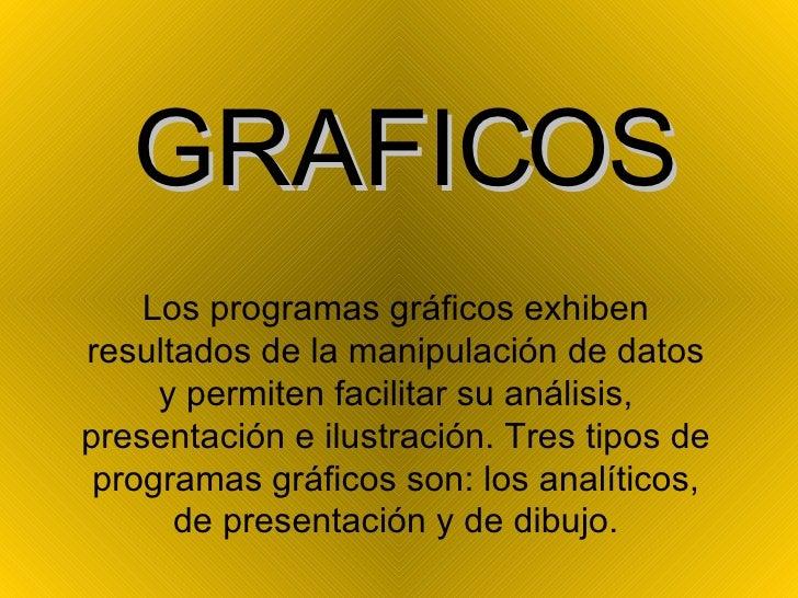 GRAFICOS Los programas gráficos exhiben resultados de la manipulación de datos y permiten facilitar su análisis, presentac...