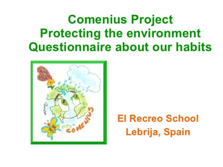 Comenius Project Protecting the environment Questionnaire about our habits El Recreo School Lebrija, Spain