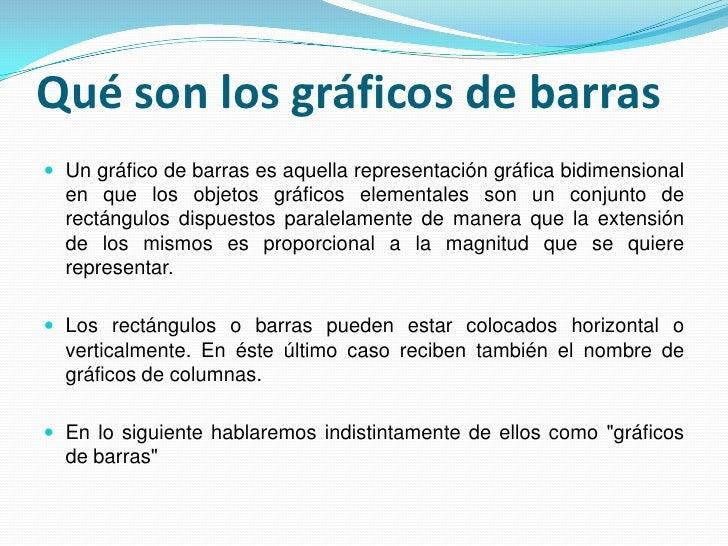 Qué son los gráficos de barras<br />Un gráfico de barras es aquella representación gráfica bidimensional en que los objeto...