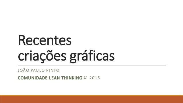 Recentes criações gráficas JOÃO PAULO PINTO COMUNIDADE LEAN THINKING © 2015