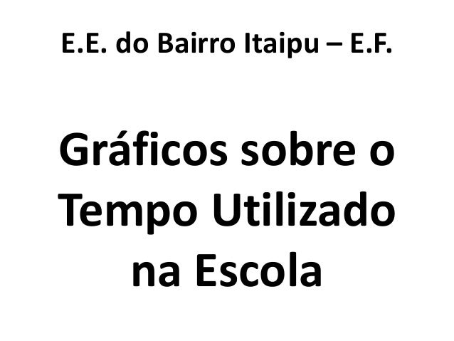 E.E. do Bairro Itaipu – E.F. Gráficos sobre o Tempo Utilizado na Escola