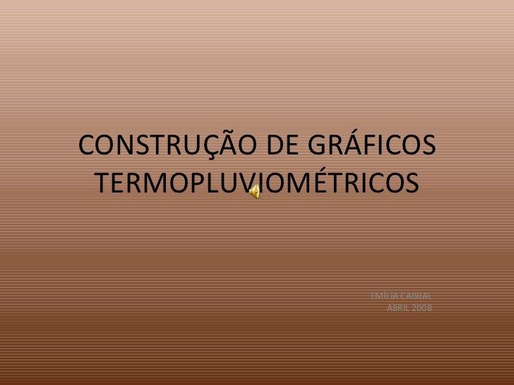 CONSTRUÇÃO DE GRÁFICOS TERMOPLUVIOMÉTRICOS EMÍLIA CABRAL ABRIL 2008