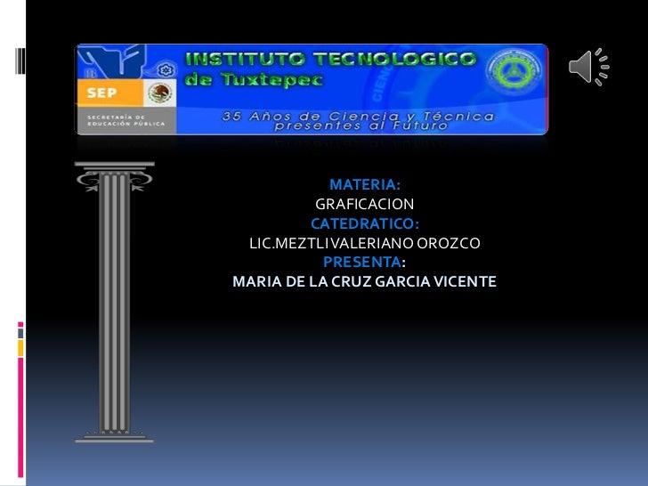 MATERIA:          GRAFICACION         CATEDRATICO: LIC.MEZTLI VALERIANO OROZCO           PRESENTA:MARIA DE LA CRUZ GARCIA ...