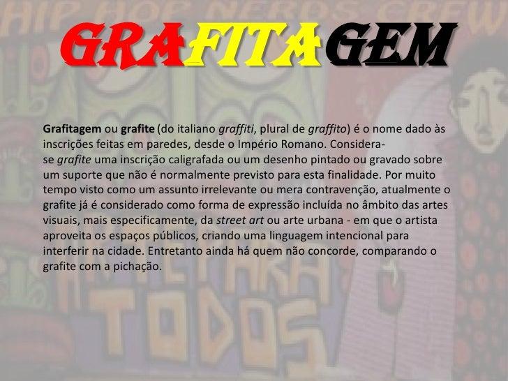 grafitagemGrafitagem ou grafite (do italiano graffiti, plural de graffito) é o nome dado àsinscrições feitas em paredes, d...