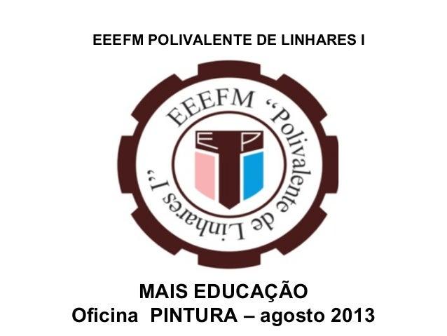 EEEFM POLIVALENTE DE LINHARES I MAIS EDUCAÇÃO Oficina PINTURA – agosto 2013