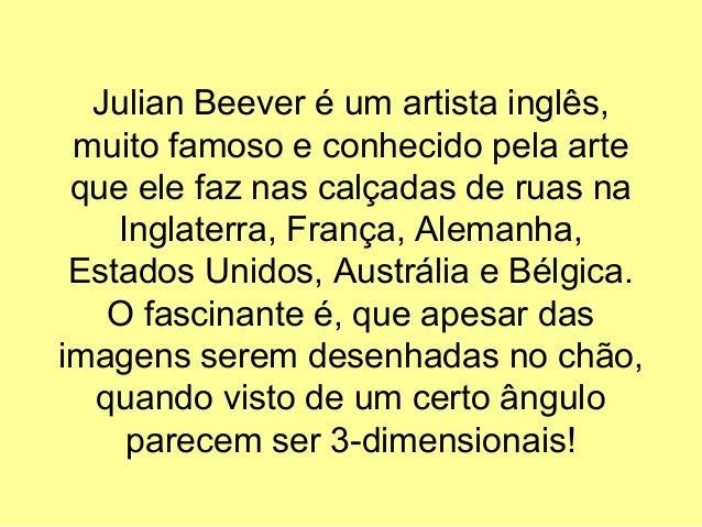 Julian Beever é um artista inglês, muito famoso e conhecido pela arte que ele faz nas calçadas de ruas na Inglaterra, Fran...