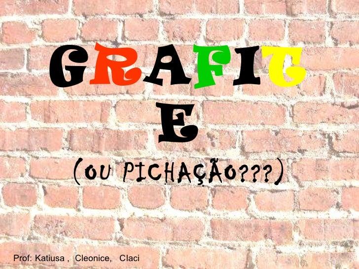 G R A F I T E (OU PICHAÇÃO???) Prof: Katiusa ,  Cleonice,  Claci