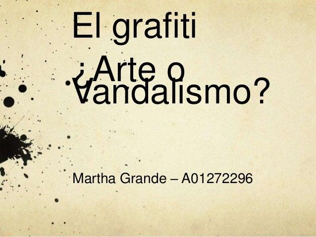 El grafiti ¿Arte o Vandalismo? Martha Grande – A01272296