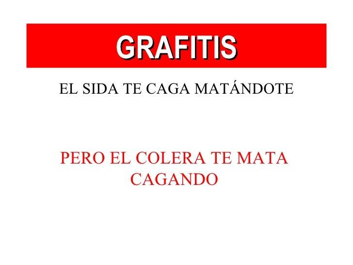 <ul><li>EL SIDA TE CAGA MATÁNDOTE </li></ul>GRAFITIS PERO EL COLERA TE MATA CAGANDO