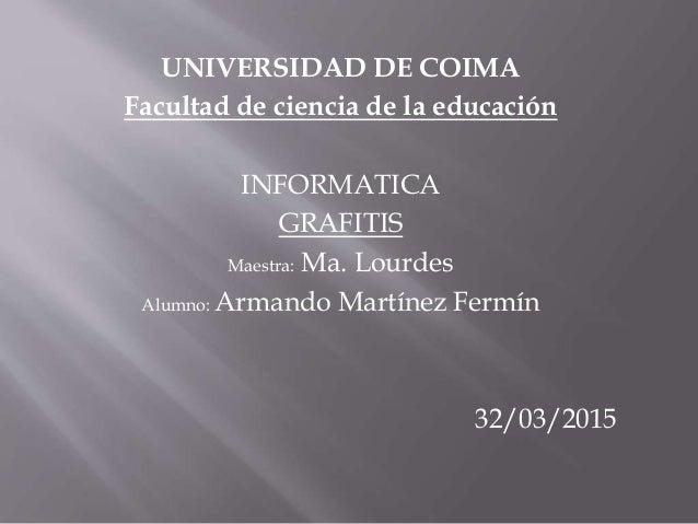 UNIVERSIDAD DE COIMA Facultad de ciencia de la educación INFORMATICA GRAFITIS Maestra: Ma. Lourdes Alumno: Armando Martíne...
