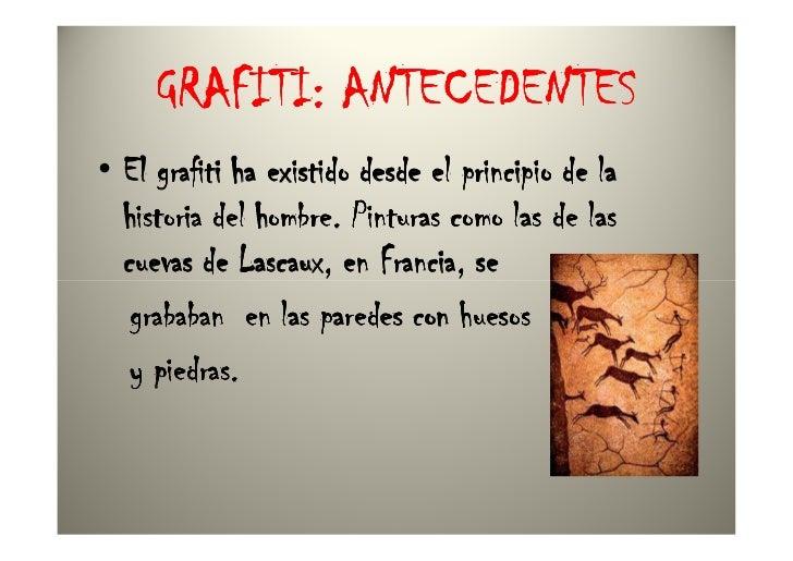 GRAFITI: ANTECEDENTES• El grafiti ha existido desde el principio de la  historia del hombre. Pinturas como las de las  cue...