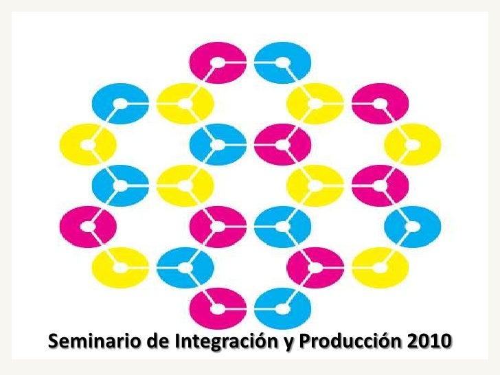 Seminario de Integración y Producción 2010<br />